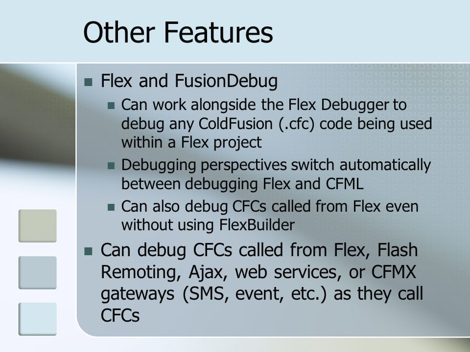 Other Features Flex and FusionDebug Can work alongside the Flex Debugger to debug any ColdFusion (.cfc) code being used within a Flex project Debugging perspectives switch automatically between debugging Flex and CFML Can also debug CFCs called from Flex even without using FlexBuilder Can debug CFCs called from Flex, Flash Remoting, Ajax, web services, or CFMX gateways (SMS, event, etc.) as they call CFCs
