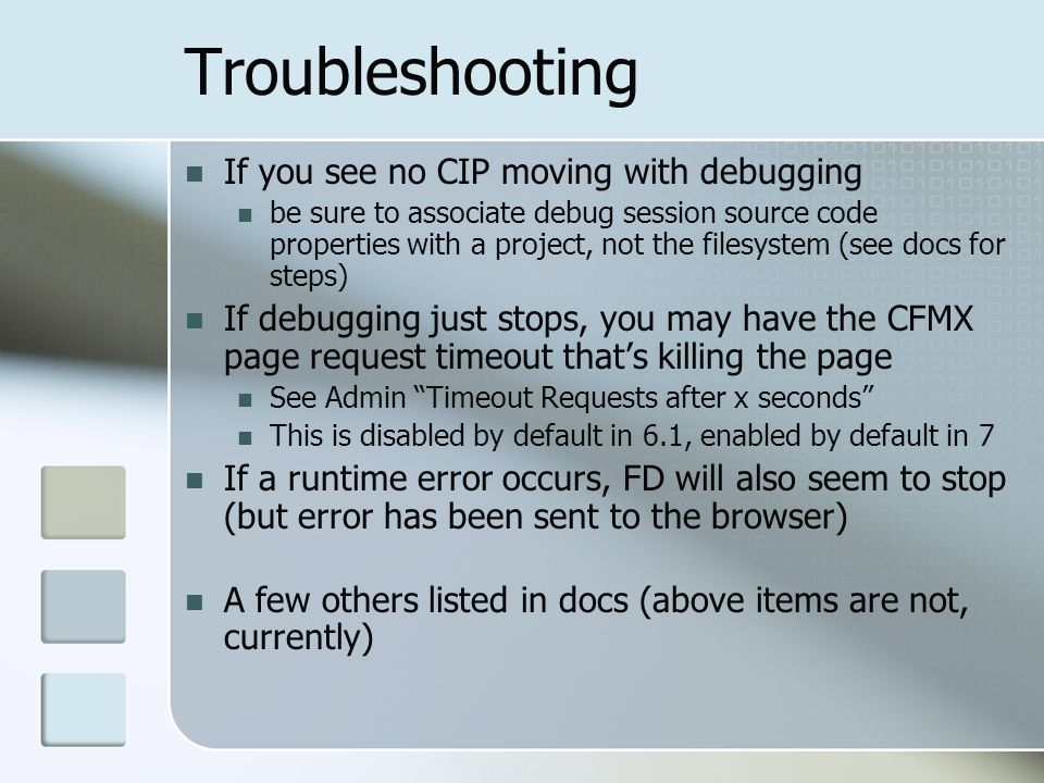 Troubleshooting If you see no CIP moving with debugging be sure to associate debug session source code properties with a project, not the filesystem (see docs for steps) If debugging just stops, you may have the CFMX page request timeout thats killing the page See Admin Timeout Requests after x seconds This is disabled by default in 6.1, enabled by default in 7 If a runtime error occurs, FD will also seem to stop (but error has been sent to the browser) A few others listed in docs (above items are not, currently)