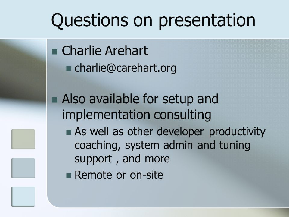 Questions on presentation Charlie Arehart charlie@carehart.org Also available for setup and implementation consulting As well as other developer productivity coaching, system admin and tuning support, and more Remote or on-site