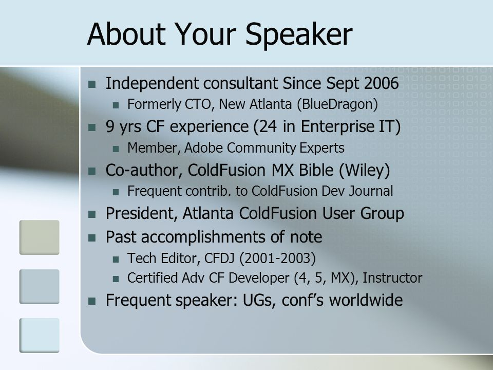 About Your Speaker Independent consultant Since Sept 2006 Formerly CTO, New Atlanta (BlueDragon) 9 yrs CF experience (24 in Enterprise IT) Member, Adobe Community Experts Co-author, ColdFusion MX Bible (Wiley) Frequent contrib.