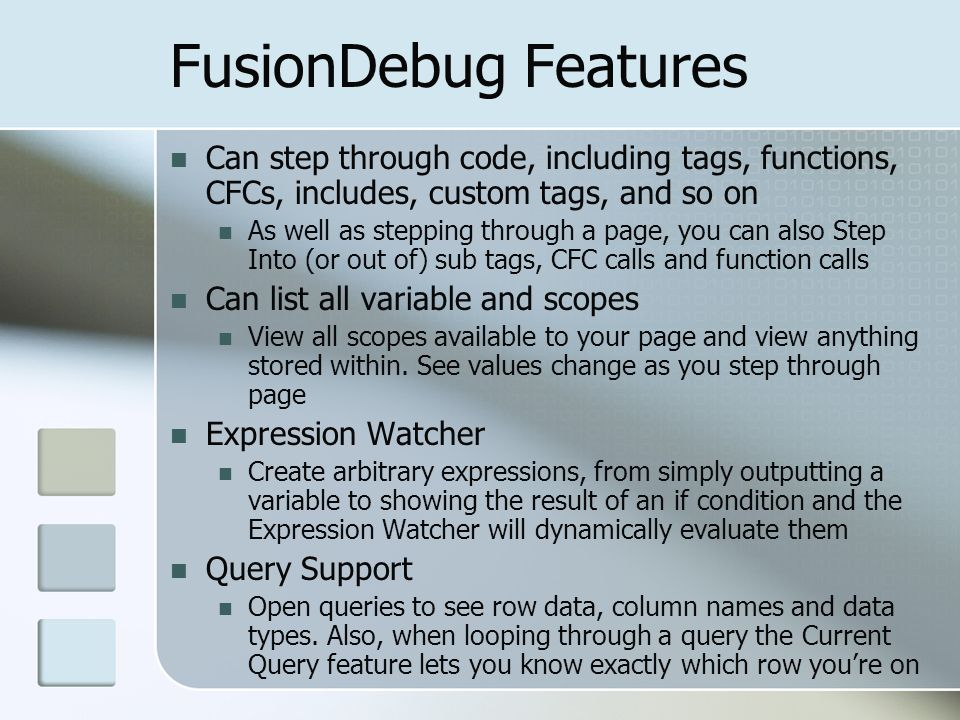 FusionDebug Features Can step through code, including tags, functions, CFCs, includes, custom tags, and so on As well as stepping through a page, you can also Step Into (or out of) sub tags, CFC calls and function calls Can list all variable and scopes View all scopes available to your page and view anything stored within.