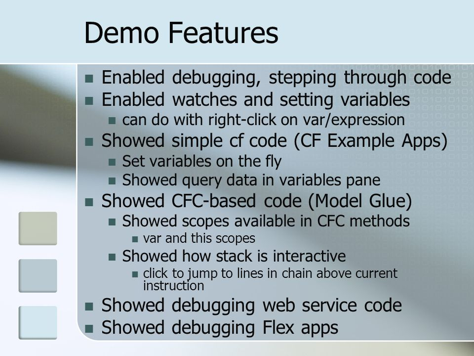 Demo Features Enabled debugging, stepping through code Enabled watches and setting variables can do with right-click on var/expression Showed simple cf code (CF Example Apps) Set variables on the fly Showed query data in variables pane Showed CFC-based code (Model Glue) Showed scopes available in CFC methods var and this scopes Showed how stack is interactive click to jump to lines in chain above current instruction Showed debugging web service code Showed debugging Flex apps