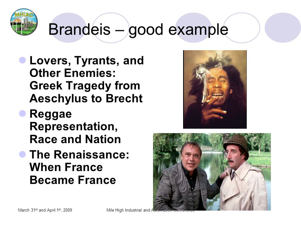 March 31 st and April 1 st, 2009Mile High Industrial and Automation Conference Brandeis – good example Lovers, Tyrants, and Other Enemies: Greek Tragedy from Aeschylus to Brecht Reggae Representation, Race and Nation The Renaissance: When France Became France