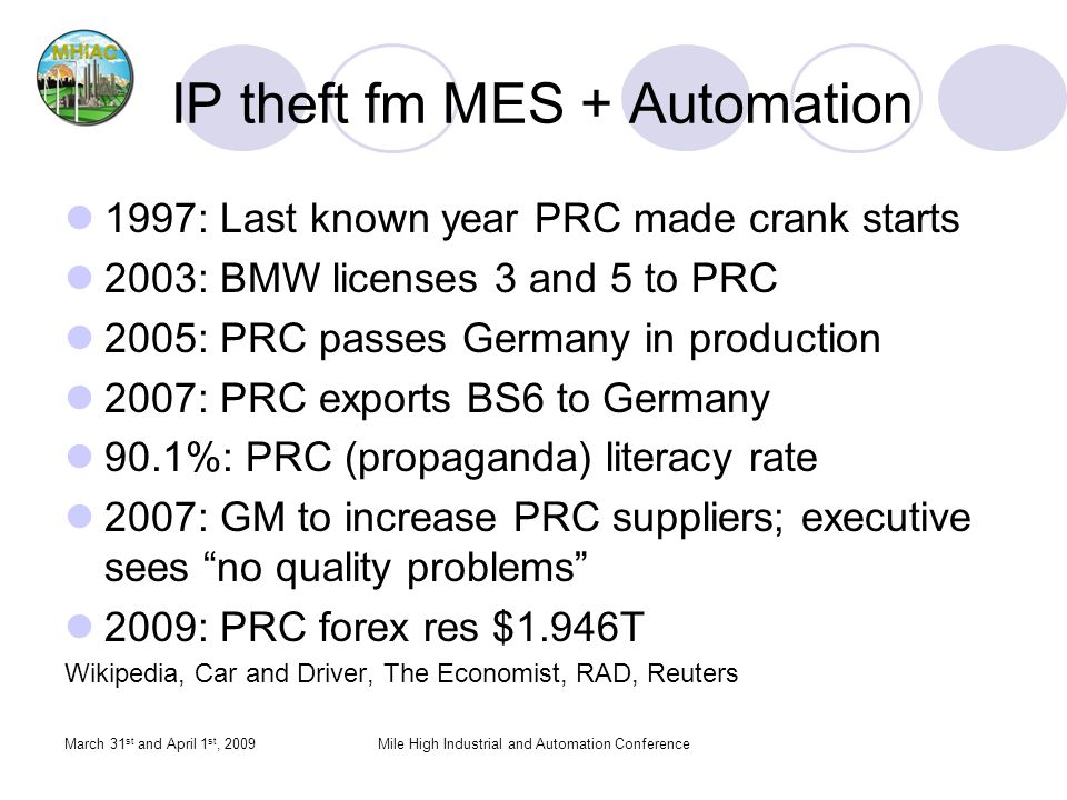 March 31 st and April 1 st, 2009Mile High Industrial and Automation Conference IP theft fm MES + Automation 1997: Last known year PRC made crank starts 2003: BMW licenses 3 and 5 to PRC 2005: PRC passes Germany in production 2007: PRC exports BS6 to Germany 90.1%: PRC (propaganda) literacy rate 2007: GM to increase PRC suppliers; executive sees no quality problems 2009: PRC forex res $1.946T Wikipedia, Car and Driver, The Economist, RAD, Reuters