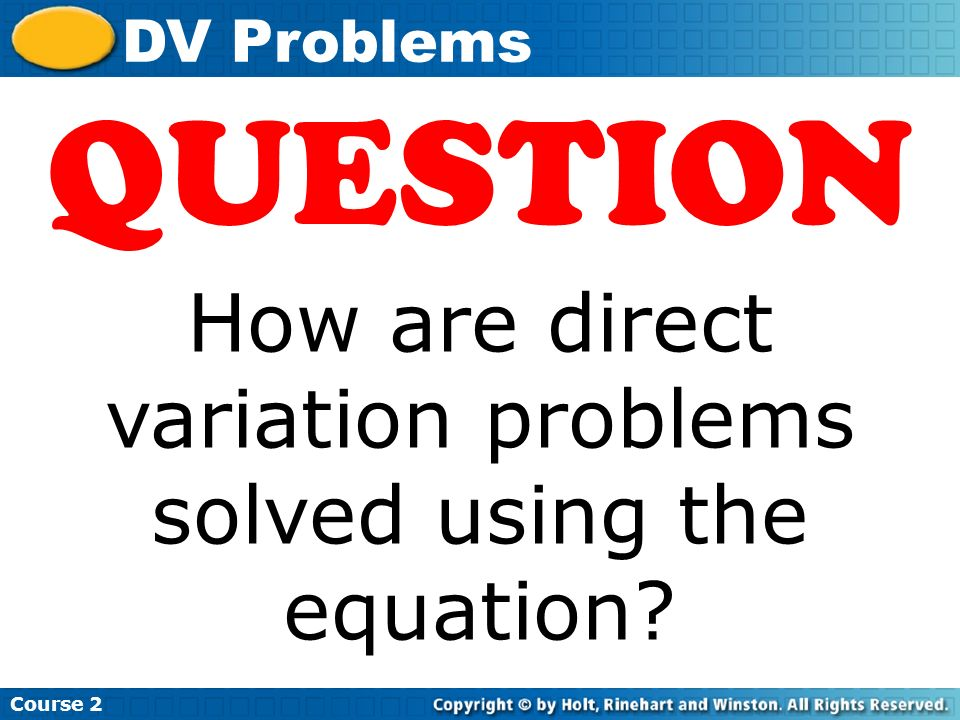 Insert Lesson Title Here Course 2 DV Problems QUESTION How are direct variation problems solved using the equation?