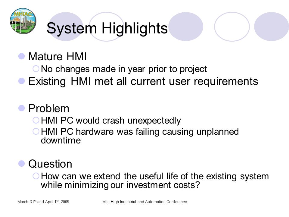 March 31 st and April 1 st, 2009Mile High Industrial and Automation Conference System Highlights Mature HMI No changes made in year prior to project Existing HMI met all current user requirements Problem HMI PC would crash unexpectedly HMI PC hardware was failing causing unplanned downtime Question How can we extend the useful life of the existing system while minimizing our investment costs