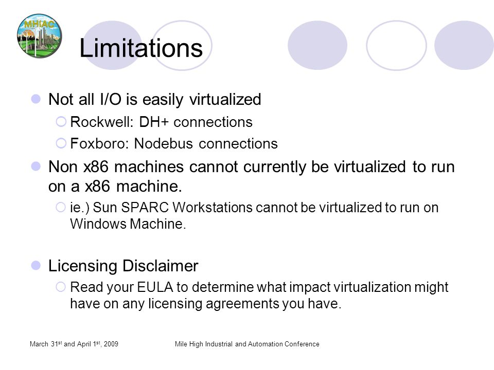 March 31 st and April 1 st, 2009Mile High Industrial and Automation Conference Limitations Not all I/O is easily virtualized Rockwell: DH+ connections Foxboro: Nodebus connections Non x86 machines cannot currently be virtualized to run on a x86 machine.