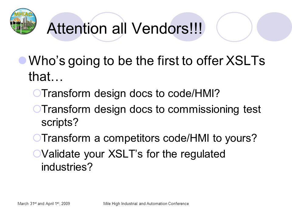 March 31 st and April 1 st, 2009Mile High Industrial and Automation Conference Attention all Vendors!!! Whos going to be the first to offer XSLTs that