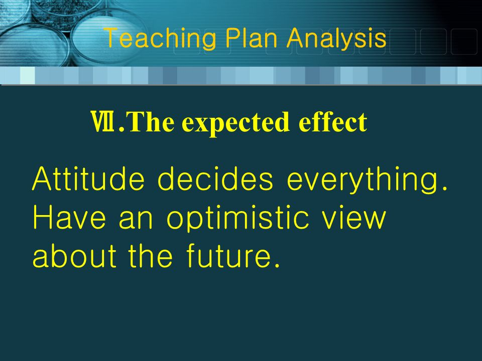 Teaching Plan Analysis.The expected effect Attitude decides everything. Have an optimistic view about the future.