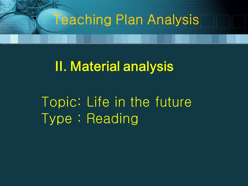 Teaching Plan Analysis II. Material analysis Topic: Life in the future Type : Reading