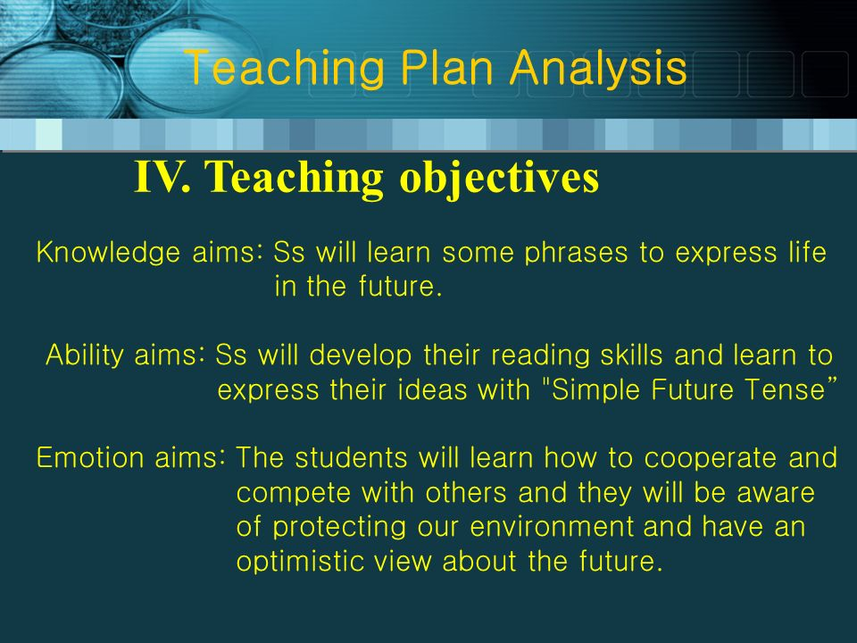 Teaching Plan Analysis IV. Teaching objectives Knowledge aims: Ss will learn some phrases to express life in the future. Ability aims: Ss will develop