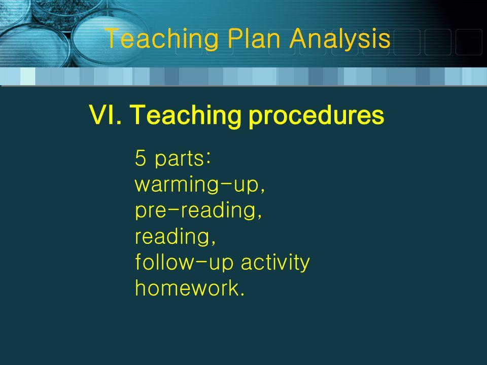 Teaching Plan Analysis VI. Teaching procedures 5 parts: warming-up, pre-reading, reading, follow-up activity homework.