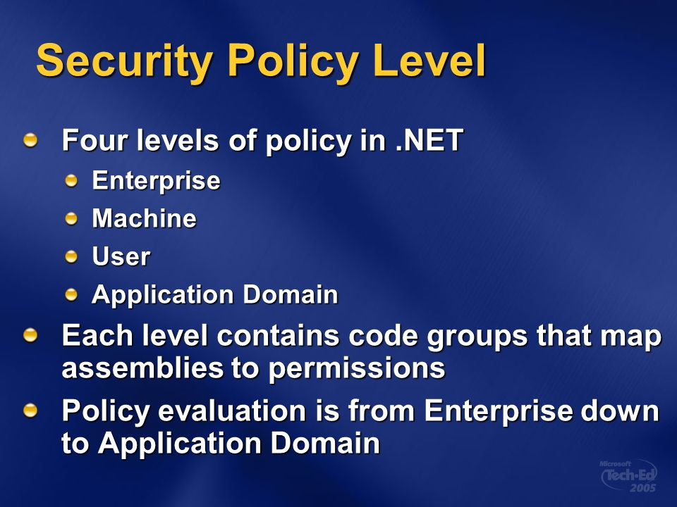 Security Policy Level Four levels of policy in.NET EnterpriseMachineUser Application Domain Each level contains code groups that map assemblies to per