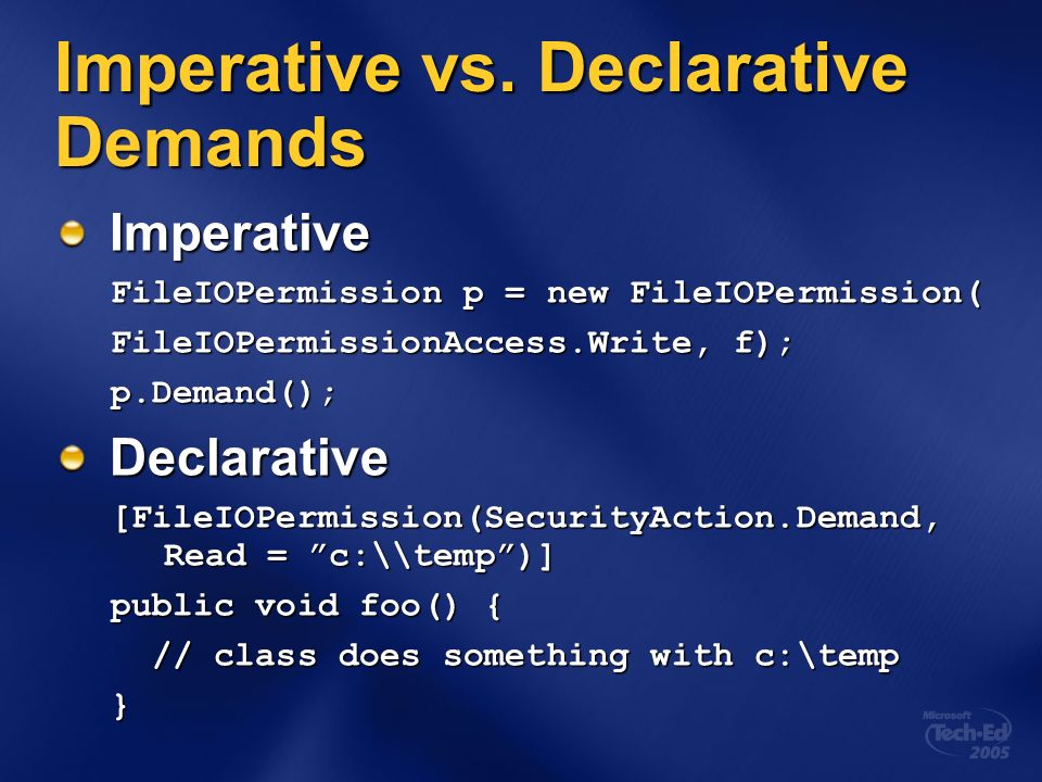 Imperative vs. Declarative Demands Imperative FileIOPermission p = new FileIOPermission( FileIOPermissionAccess.Write, f); p.Demand();Declarative [Fil