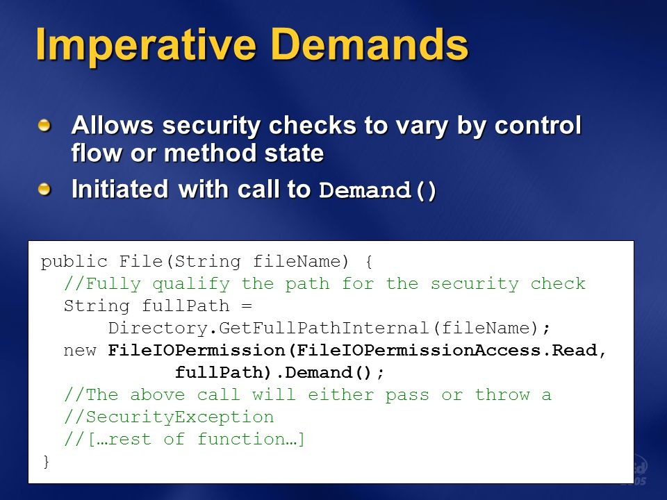 Imperative Demands Allows security checks to vary by control flow or method state Initiated with call to Demand() public File(String fileName) { //Fully qualify the path for the security check String fullPath = Directory.GetFullPathInternal(fileName); new FileIOPermission(FileIOPermissionAccess.Read, fullPath).Demand(); //The above call will either pass or throw a //SecurityException //[…rest of function…] }