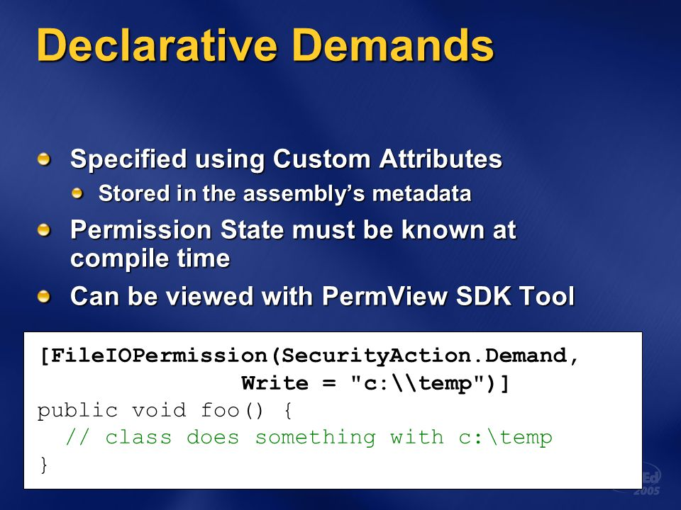 Declarative Demands Specified using Custom Attributes Stored in the assemblys metadata Permission State must be known at compile time Can be viewed with PermView SDK Tool [FileIOPermission(SecurityAction.Demand, Write = c:\\temp )] public void foo() { // class does something with c:\temp }
