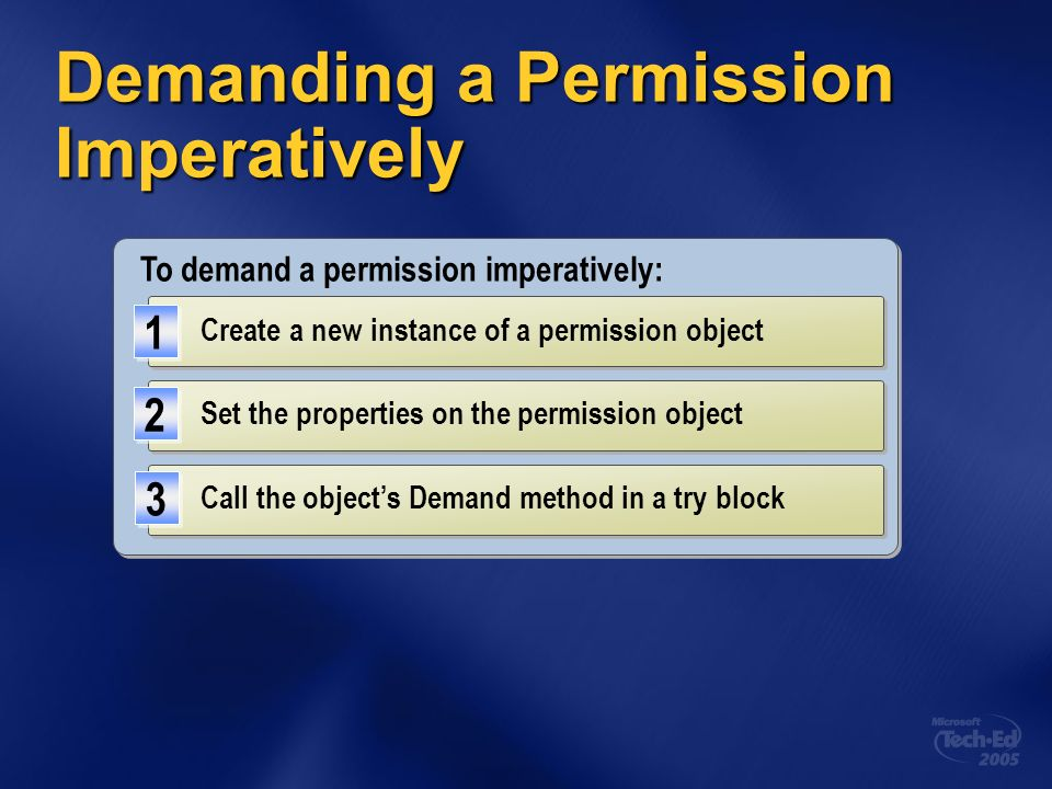 Demanding a Permission Imperatively To demand a permission imperatively: Create a new instance of a permission object 1 1 Call the objects Demand meth