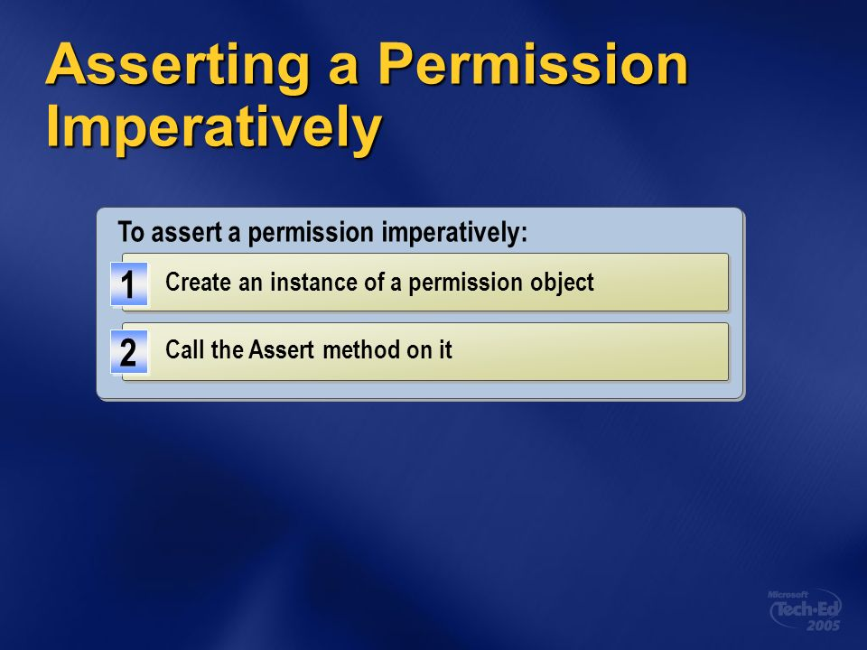 Asserting a Permission Imperatively To assert a permission imperatively: Create an instance of a permission object 1 1 Call the Assert method on it 2