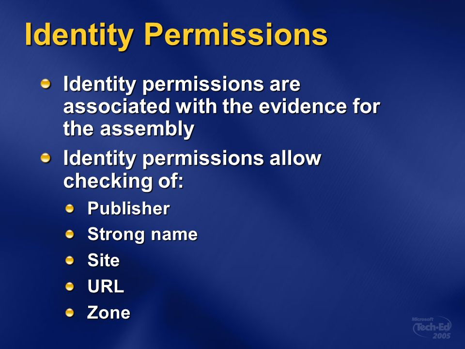 Identity Permissions Identity permissions are associated with the evidence for the assembly Identity permissions allow checking of: Publisher Strong name SiteURLZone
