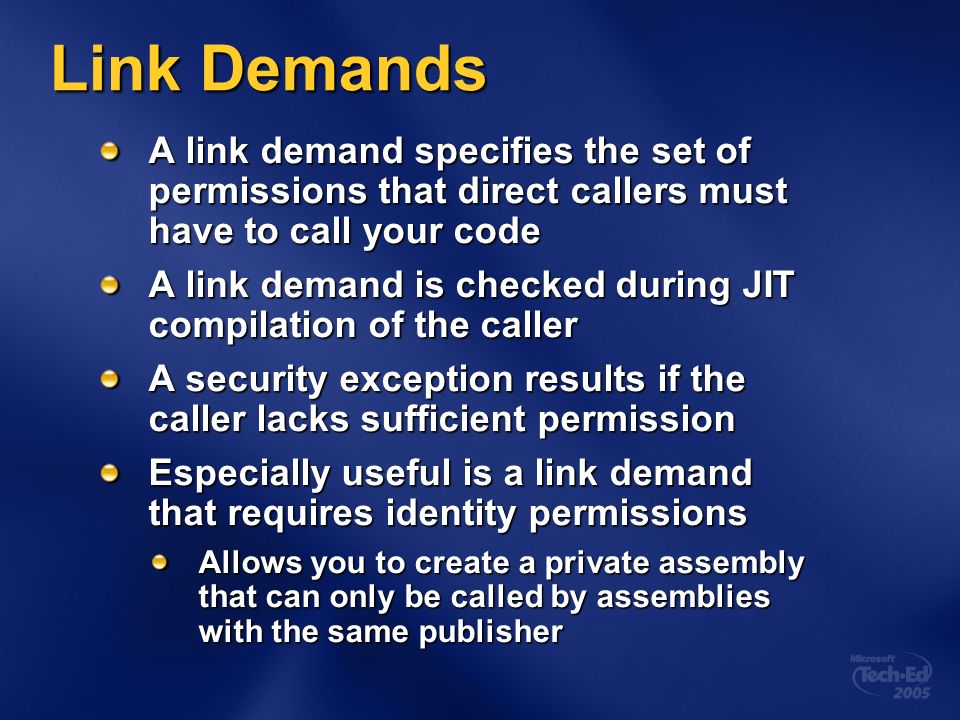 Link Demands A link demand specifies the set of permissions that direct callers must have to call your code A link demand is checked during JIT compilation of the caller A security exception results if the caller lacks sufficient permission Especially useful is a link demand that requires identity permissions Allows you to create a private assembly that can only be called by assemblies with the same publisher