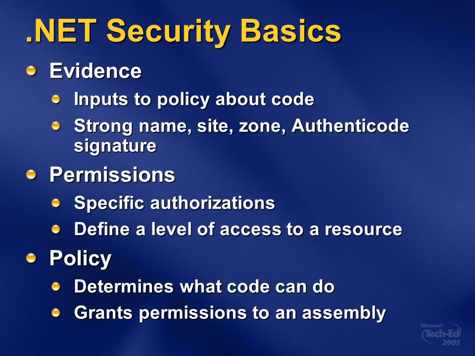 .NET Security Basics Evidence Inputs to policy about code Strong name, site, zone, Authenticode signature Permissions Specific authorizations Define a level of access to a resource Policy Determines what code can do Grants permissions to an assembly
