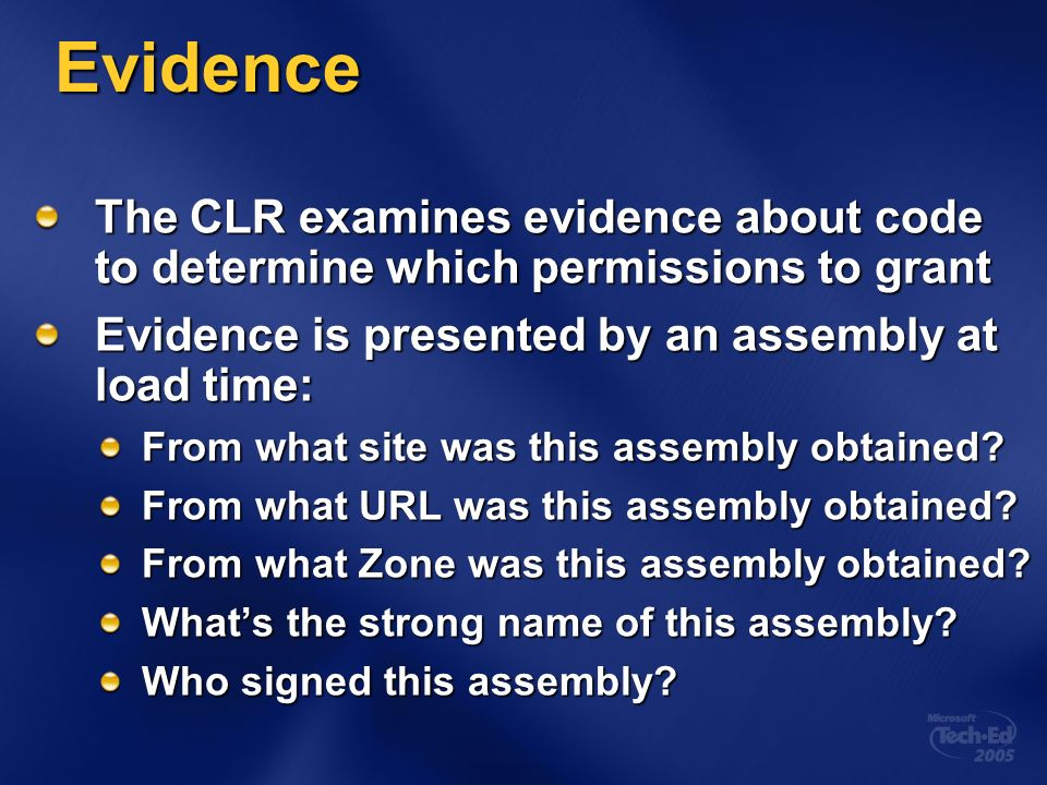 Evidence The CLR examines evidence about code to determine which permissions to grant Evidence is presented by an assembly at load time: From what site was this assembly obtained.