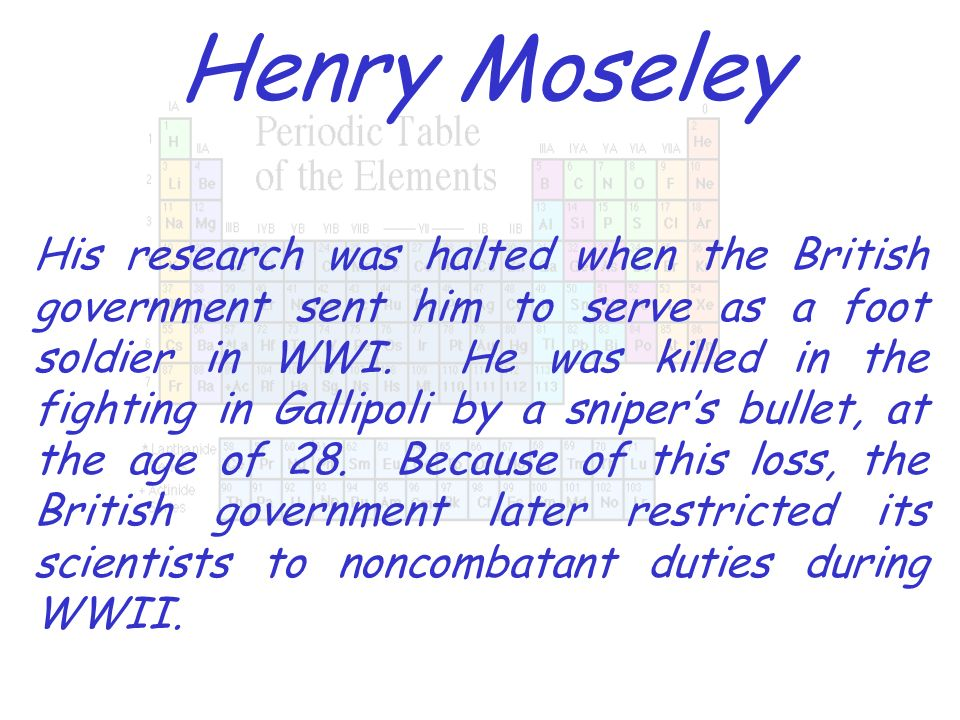Henry Moseley His research was halted when the British government sent him to serve as a foot soldier in WWI. He was killed in the fighting in Gallipo