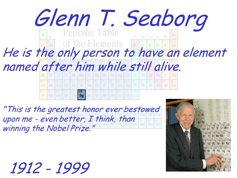 Glenn T. Seaborg He is the only person to have an element named after him while still alive. 1912 - 1999