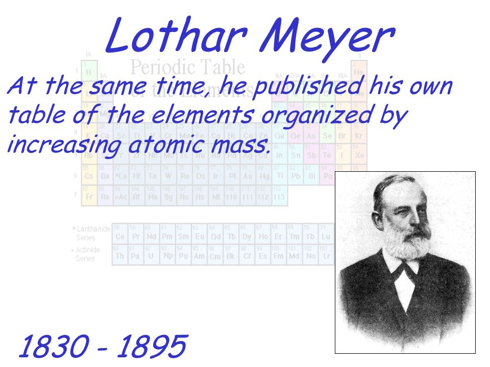 Lothar Meyer 1830 - 1895 At the same time, he published his own table of the elements organized by increasing atomic mass.