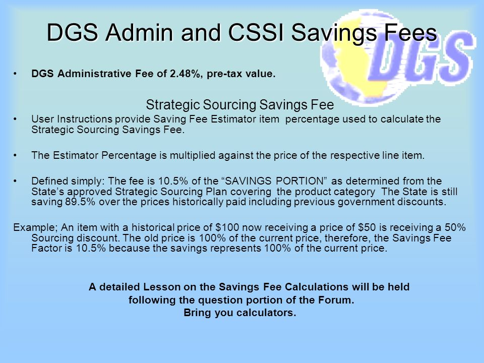 DGS Admin and CSSI Savings Fees DGS Administrative Fee of 2.48%, pre-tax value. Strategic Sourcing Savings Fee User Instructions provide Saving Fee Es
