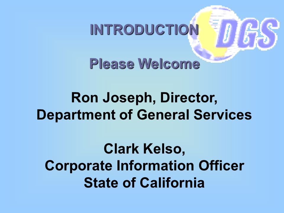 INTRODUCTION Please Welcome Ron Joseph, Director, Department of General Services Clark Kelso, Corporate Information Officer State of California