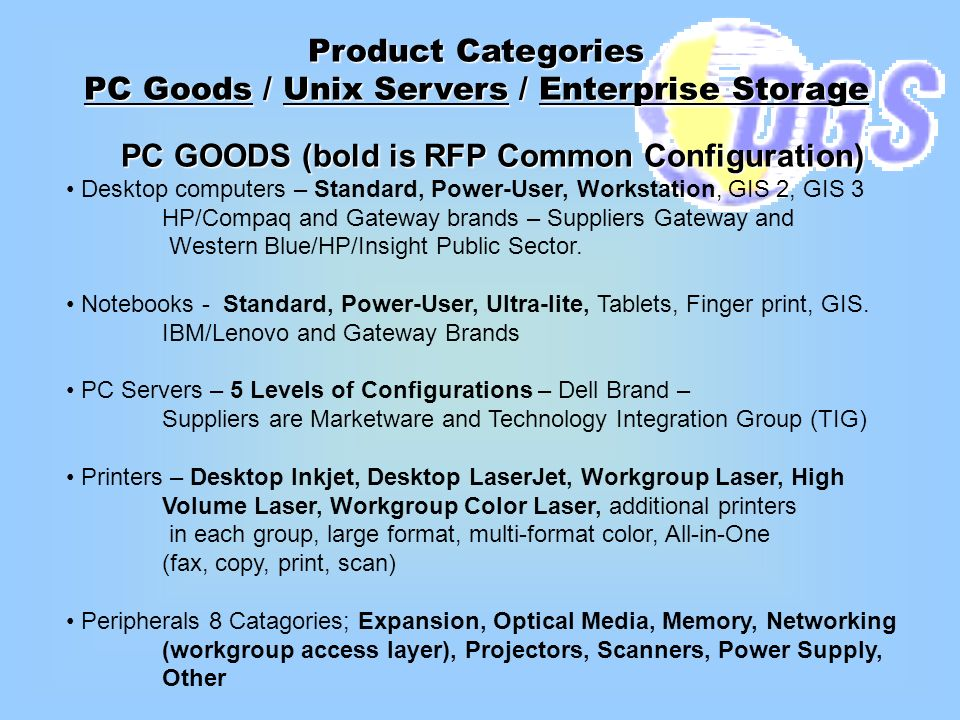 Product Categories PC Goods / Unix Servers / Enterprise Storage PC GOODS (bold is RFP Common Configuration) Desktop computers – Standard, Power-User, Workstation, GIS 2, GIS 3 HP/Compaq and Gateway brands – Suppliers Gateway and Western Blue/HP/Insight Public Sector.