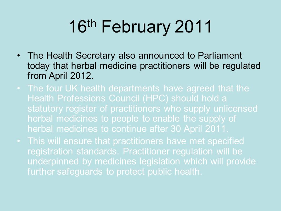 16 th February 2011 The Health Secretary also announced to Parliament today that herbal medicine practitioners will be regulated from April 2012. The