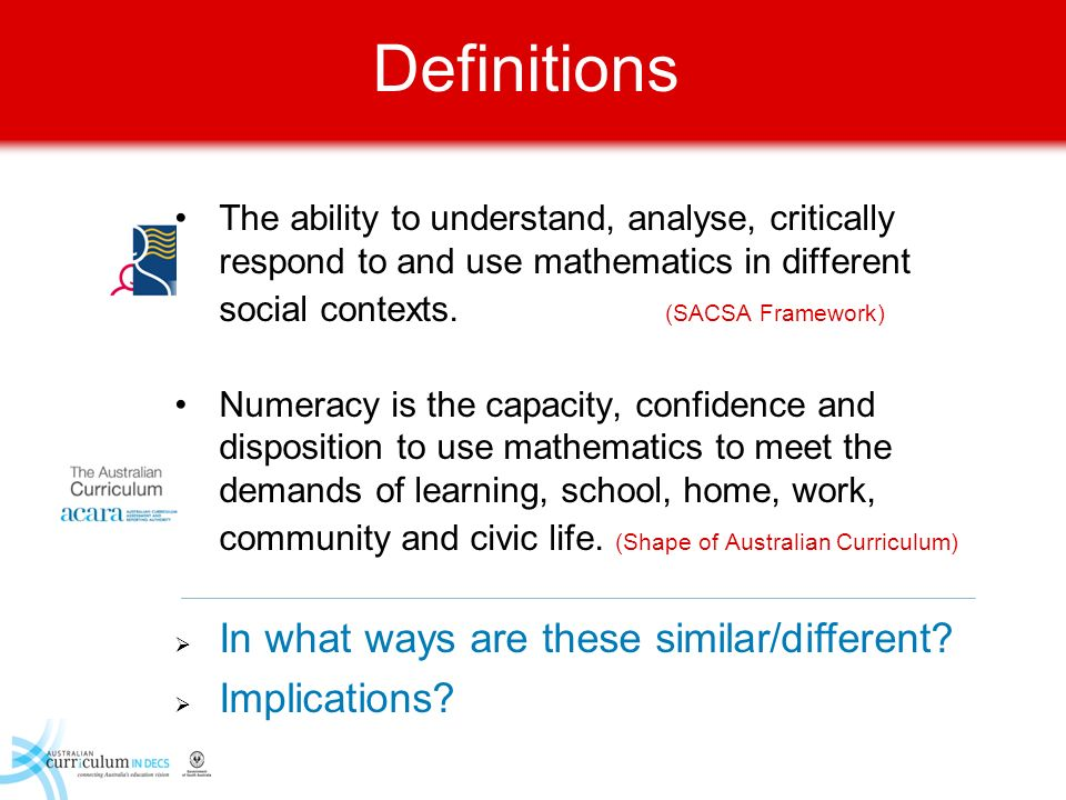 Definitions The ability to understand, analyse, critically respond to and use mathematics in different social contexts. (SACSA Framework) Numeracy is