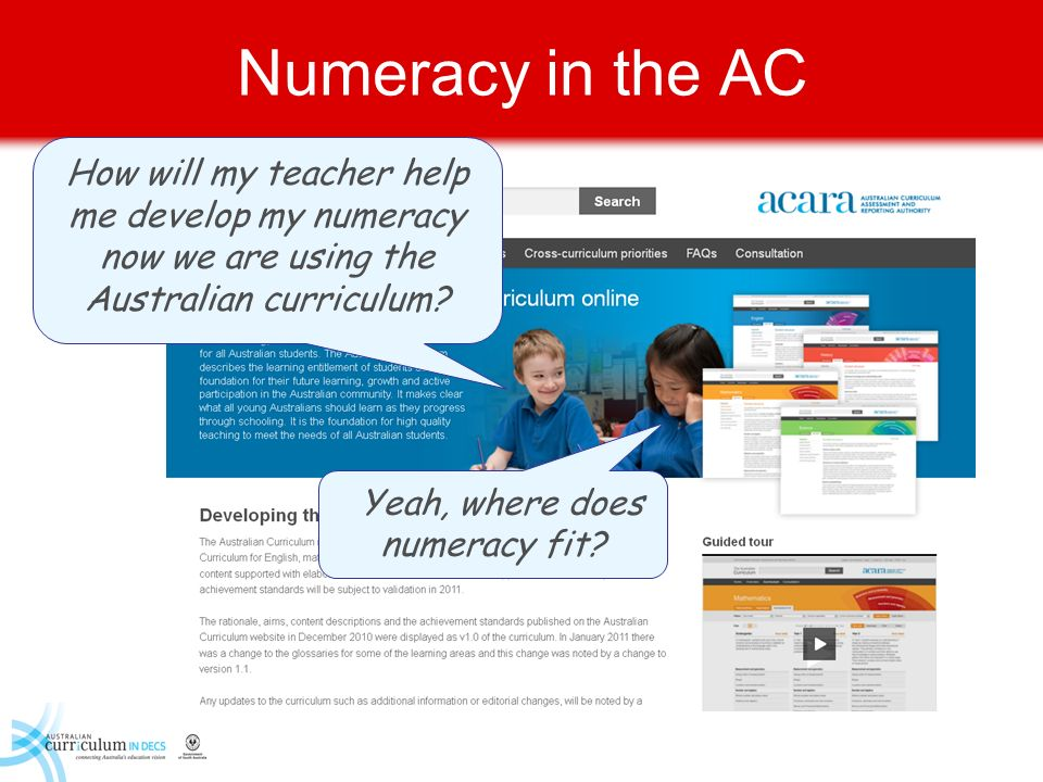 Numeracy in the AC How will my teacher help me develop my numeracy now we are using the Australian curriculum? Yeah, where does numeracy fit?