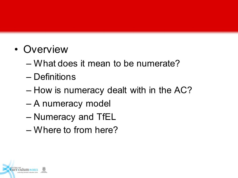Overview –What does it mean to be numerate? –Definitions –How is numeracy dealt with in the AC? –A numeracy model –Numeracy and TfEL –Where to from he