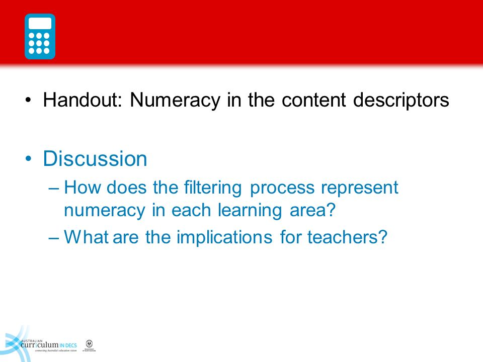 Handout: Numeracy in the content descriptors Discussion –How does the filtering process represent numeracy in each learning area? –What are the implic