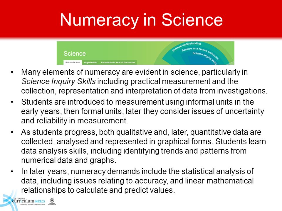 Numeracy in Science Many elements of numeracy are evident in science, particularly in Science Inquiry Skills including practical measurement and the c