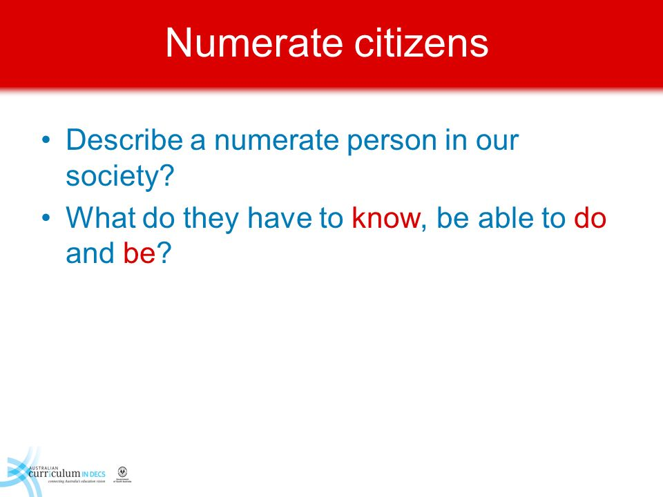 Numerate citizens Describe a numerate person in our society? What do they have to know, be able to do and be?
