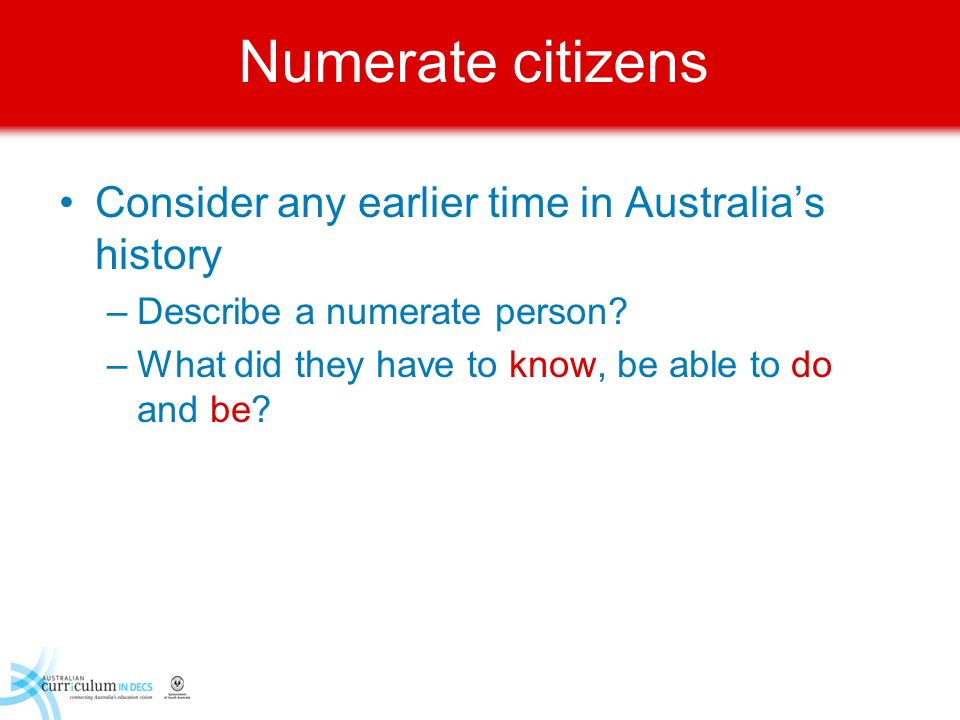 Numerate citizens Consider any earlier time in Australias history –Describe a numerate person? –What did they have to know, be able to do and be?