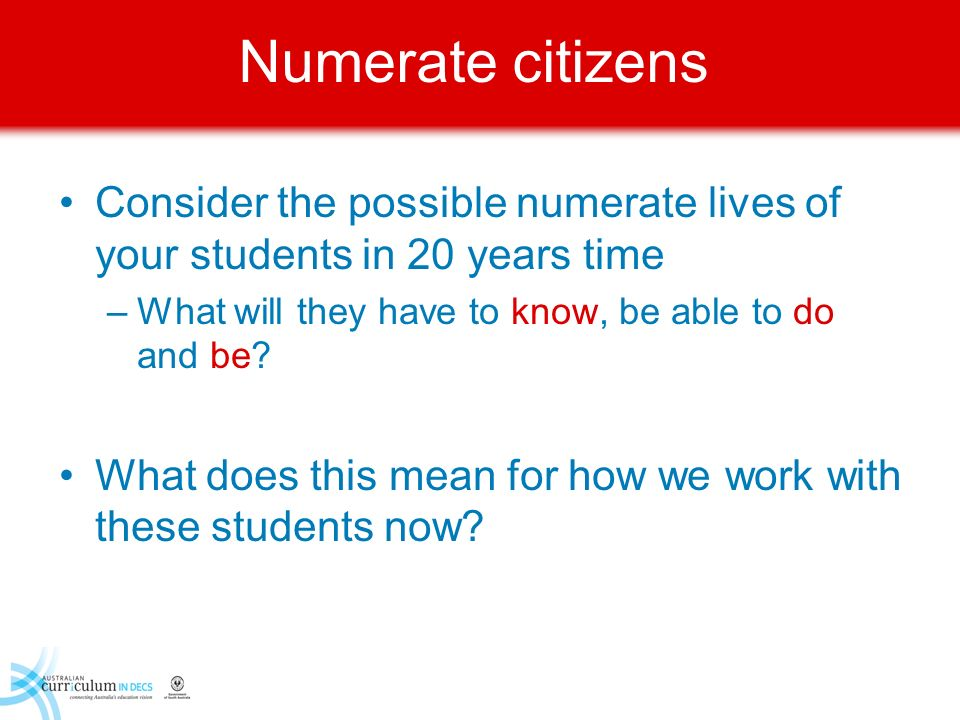 Numerate citizens Consider the possible numerate lives of your students in 20 years time –What will they have to know, be able to do and be? What does