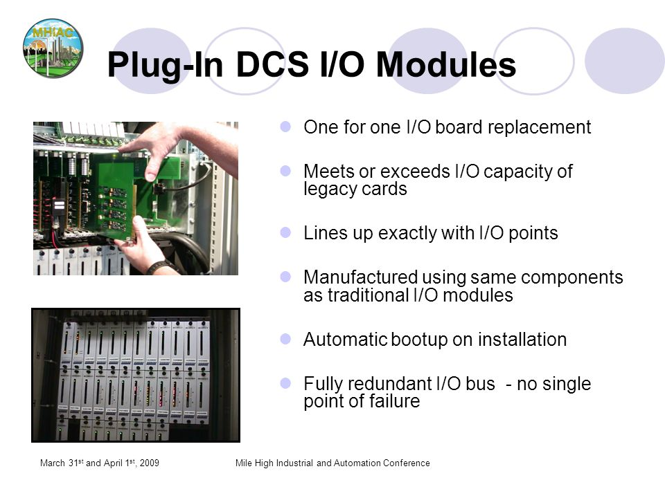March 31 st and April 1 st, 2009Mile High Industrial and Automation Conference Plug-In DCS I/O Modules One for one I/O board replacement Meets or exceeds I/O capacity of legacy cards Lines up exactly with I/O points Manufactured using same components as traditional I/O modules Automatic bootup on installation Fully redundant I/O bus - no single point of failure