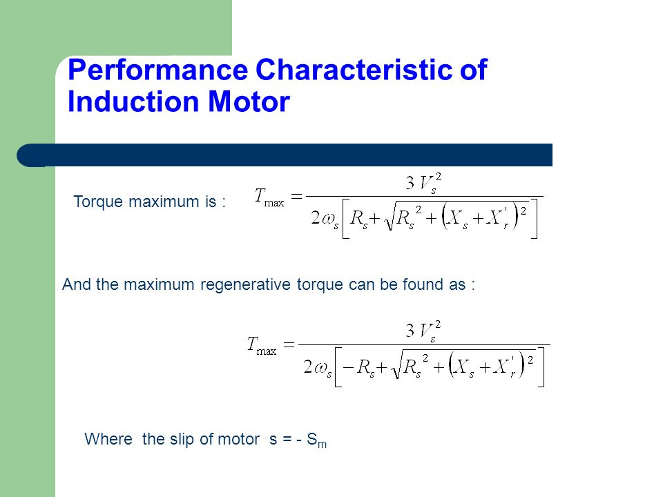 Performance Characteristic of Induction Motor Torque maximum is : And the maximum regenerative torque can be found as : Where the slip of motor s = -