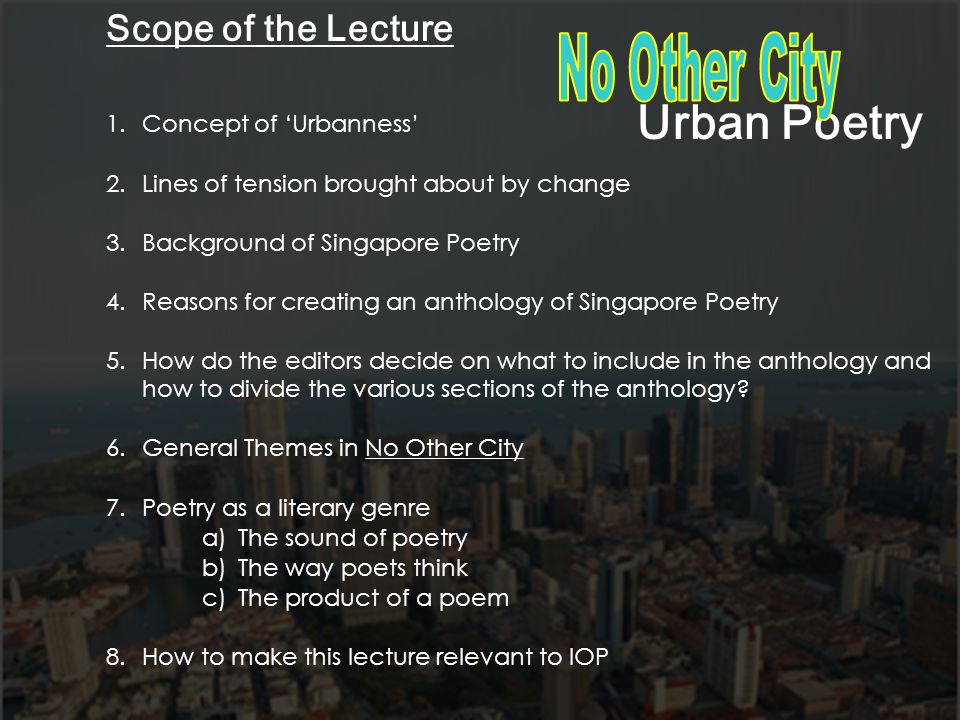 Scope of the Lecture 1.Concept of Urbanness 2.Lines of tension brought about by change 3.Background of Singapore Poetry 4.Reasons for creating an anth