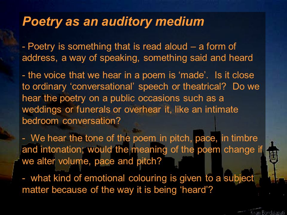 Poetry as an auditory medium - Poetry is something that is read aloud – a form of address, a way of speaking, something said and heard - the voice tha