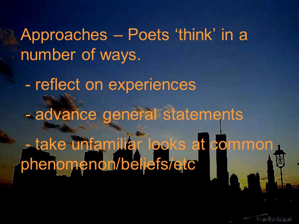 Approaches – Poets think in a number of ways. - reflect on experiences - advance general statements - take unfamiliar looks at common phenomenon/belie