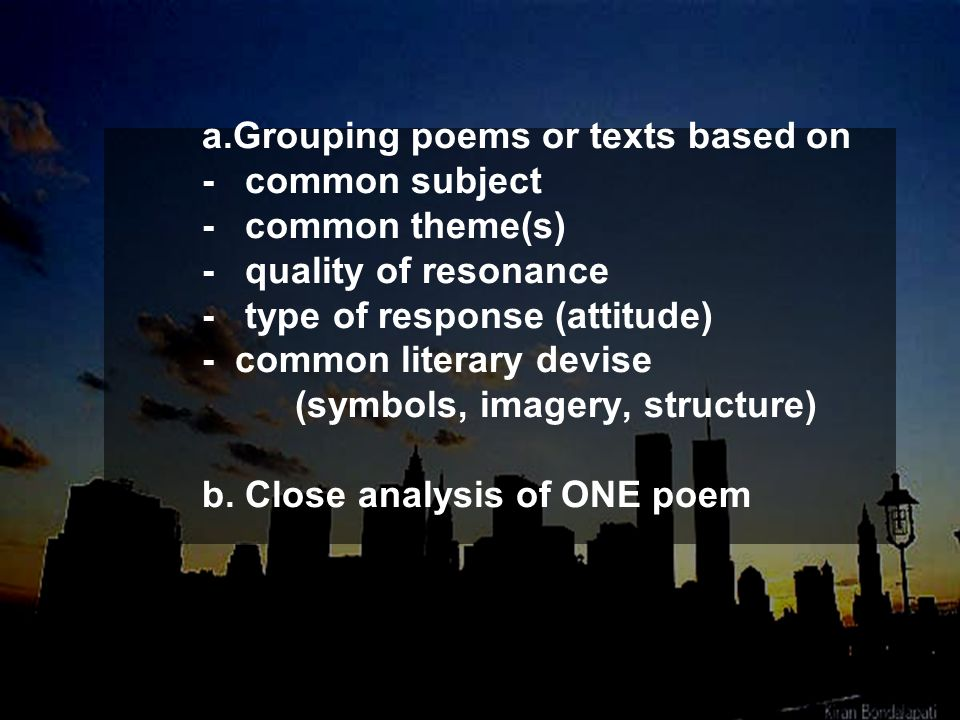 a.Grouping poems or texts based on - common subject - common theme(s) - quality of resonance - type of response (attitude) - common literary devise (s