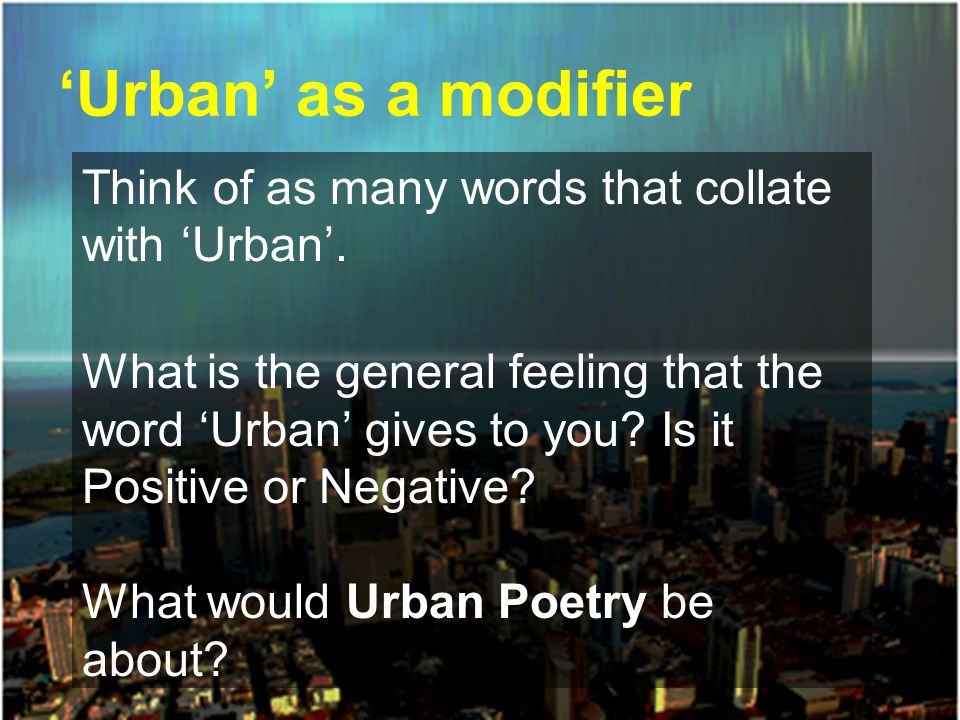 Urban as a modifier Think of as many words that collate with Urban. What is the general feeling that the word Urban gives to you? Is it Positive or Ne