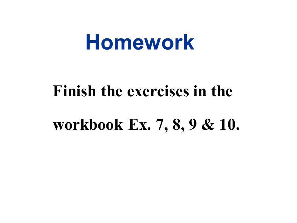 Homework Finish the exercises in the workbook Ex. 7, 8, 9 & 10.
