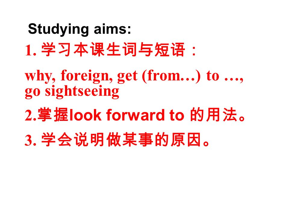 1. why, foreign, get (from…) to …, go sightseeing 2. look forward to 3. Studying aims: